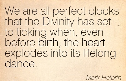 We Are All Perfect Clocks That The Divinity Has Set To Ticking When, Even Before Birth, The Heart Explodes Into Its Lifelong Dance. - Mark Helprin