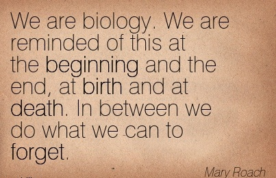 We Are Biology. We Are Reminded Of This At The Beginning And The End, At Birth And At Death. In Between We Do What We Can To Forget. - Mary Roach