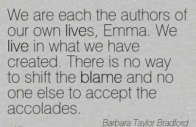 We Are Each The Authors Of Our Own Lives, Emma. We live in What We Have Created. There Is No Way To Shift The Blame And No One Else To Accept The Accolades. - Barabara Taylor