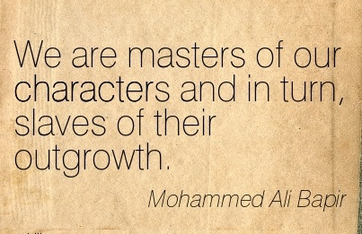We are Masters of our Characters and in turn, Slaves of their Outgrowth. - Mphammed Ali Bapir