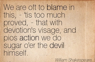 We Are Oft To Blame In This, - 'tis Too Much Proved, That With Devotion's Visage, And Pios Action We Do Sugar o'er The Devil Himself. - William Shakespeare