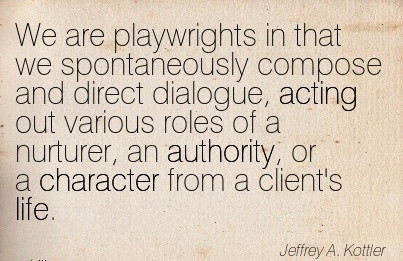We are Playwrights in that we Spontaneously …Dialogue, acting out Various roles of a Nurturer, an Authority, or a Character from a Client's life. - Jeffrey A. Kottler