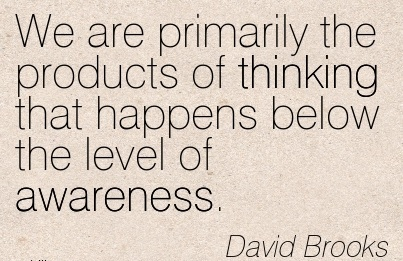 We Are Primarily The Products Of Thinking That Happens Below The Level Of Awareness. - David Brooks