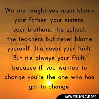We Are Taught You Must Blame Your Father, Your Sisters, Your Brothers, The School, The Teachers But Never Blame Yourself. It's Never Your Fault. But It's Always Your Fault.. ~ Blame Quotes