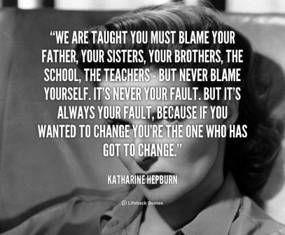 We Are Taught You Must Blame Your Father, Your Sisters, Your Brothers, The School, The Teachers But Never Blame Yourself… - Katharine Hepburn