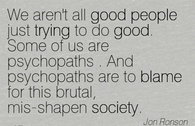 We Aren't All Good People Just Trying To Do Good. Some of us Are Psychopaths . And Psychopaths Are To Blame For This Brutal, Mis-Shapen Society. - Jon Ronson