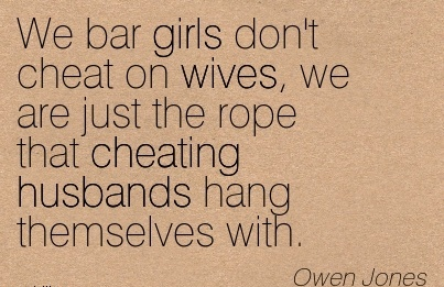 We bar girls don't cheat on wives, we are just the rope that Cheating husbands hang themselves with. - Owen Jones