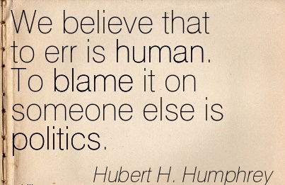 We Believe That To Err Is Human. To Blame It On Someone Else Is Politics.
