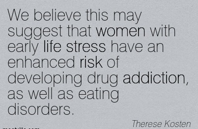 We Believe This May Suggest That Women With Early Life Stress Have An Enhanced Risk Of Developing Drug Addiction.. - Therese Kosten