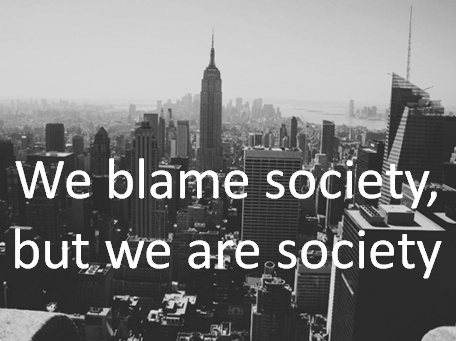 We Blame Society But We Are Society.