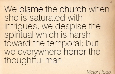 We Blame The Church When She Is Saturated With Intrigues, We Despise The Spiritual… But We Everywhere Honor The Thoughtful Man. - Victor Hugo