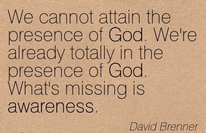 We Cannot Attain The Presence Of God. We're Already Totally In The Presence Of God. What's Missing is Awareness. - David Brenner