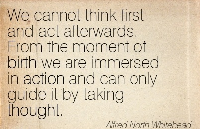 We Cannot Think First And Act Afterwards. From The Moment of Birth We Are Immersed in Action And can only Guide it by taking Thought. - Alfred North