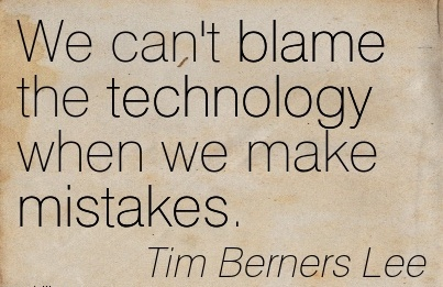 We Can't Blame The Technology When We Make Mistakes. - Tim Berners Lee