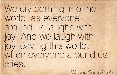 We Cry Coming Into The World, As Everyone Around Us Laughs With Joy. And We Laugh With Joy Leaving This World, When Everyone Around Us Cries. - Wendy Corsi Staub
