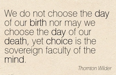 We Do Not Choose The Day Of Our Birth Nor may We Choose The Day Of Our Death, Yet Choice Is The Sovereign Faculty Of The Mind. - Thornton Wilder