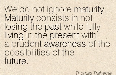 We Do Not Ignore Maturity. Maturity Consists In Not Losing The Past….With A Prudent Awareness Of The Possibilities Of The Future. - Thomas Traherne