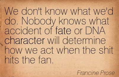 We Don't know what we'd do. Nobody knows what Accident of fate or DNA Character will Determine how we act When the Shit hits the Fan. - Francine Prose