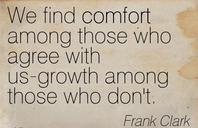 We Find Comfort Among those who Agree with us-growth Among those who don't. - Fraank Clark