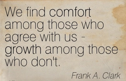 We Find Comfort Among Those Who Agree With us - Growth Among Those Who Don't. - Frank A. Clark