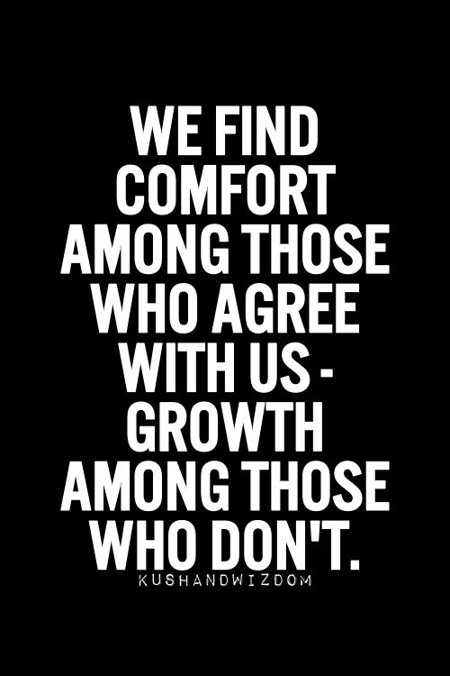 We Find Comfort Among Those Who Agree With Us. Growth Among Those Who Don't.