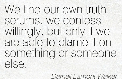 We Find Our Own Truth Serums. We Confess Willingly, But Only If We re able to Blame It On Something Or Someone Else. - Darnell Lamont Walker