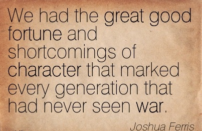 We Had the Great Good Fortune and Shortcomings of Character that Marked Every Generation that had never seen War. - Joshua Ferris