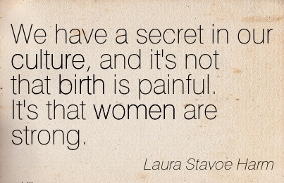 We Have A Secret In Our Culture, And It's Not That Birth Is Painful. It's That Women Are Strong. - Laura Stavoe harm