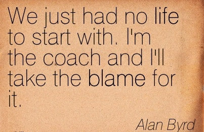 We Just Had No Life To Start With. I'm The Coach And I'll Take The Blame For It. - Alan Byrd