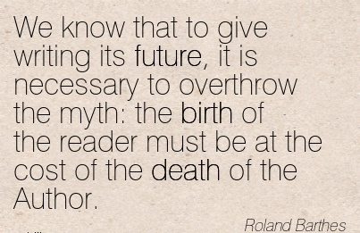 We Know That To Give Writing Its Future, It Is Necessary To Overthrow The myth The Birth Of The Reader Must Be At The Cost Of The Death Of The Author. - Roland Barthes