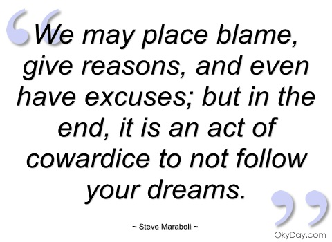 We May Place Blame, Give Reason, And Even Have Excuses; But in the End, It Is AN Act Of Cowardice.- Steve maraboli