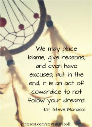 We May Place Blame, Give Reasons, And Even Have Excuses, But In The End, It Is An Act Of Cowardice To Not Follow Your Dreams. - Dr. Steve Maraboli