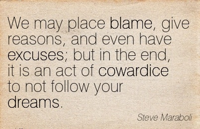 We May Place Blame, Give Reasons, And Even Have Excuses; But In The End, It Is An Act Of Cowardice To Not Follow Yyour Dreams. - Steve Maraboli