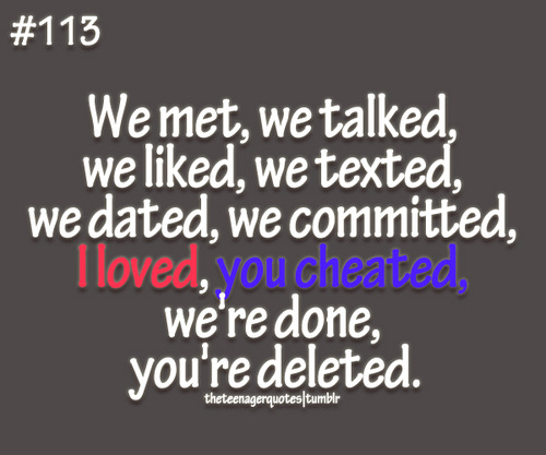 We Met, We Talked, We Liked, We Texted, We Dated, We Commited, I Loved, You Cheated, We're Done, You're Deleted.