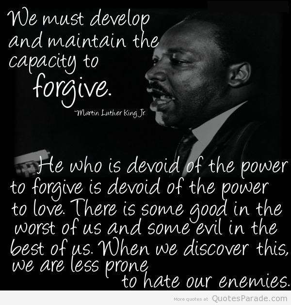 We must develop and maintain the capacity to forgive. - Character Quotes