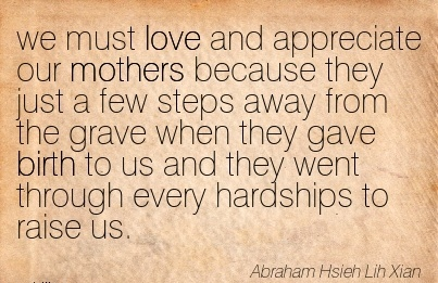 We Must Love And Appreciate Our Mothers Because They Just A Few Steps  Birth To Us And …….They Went Through Every Hardships To Raise Us. - Abraham Hsie