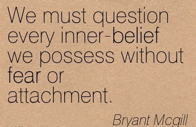 We Must Question Every Inner-Belief We Possess Without Fear Or Attachment. - Bryant Mcgill