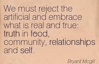 We Must Reject The Artificial And Embrace What Is Real And True  Truth In Food, Community, Relationships And Self. - Dryant Mcgill