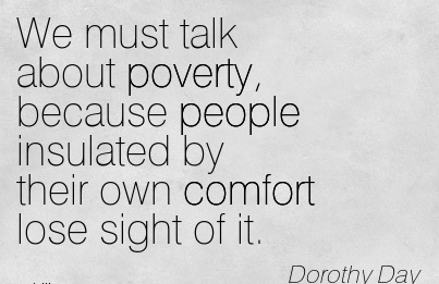 We Must Talk About Poverty, Because People Insulated by their own Comfort lose Sight of it. - Dorothy Day