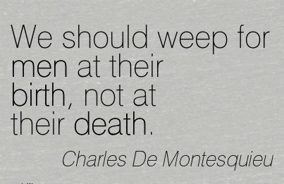We Should Weep For Men At Their Birth, Not At Their Death. - Charles De Montesquieu