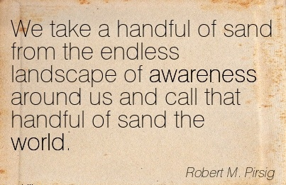 We Take A Handful Of Sand From The Endless Landscape Of Awareness Around Us And Call That Handful Of Sand The World. - Robert M. Prisig
