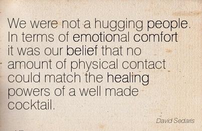 We were not a Hugging people. In terms of Emotional Comfort it Was our belief that no match the healing powers of a well made Cocktail. - David sedaris