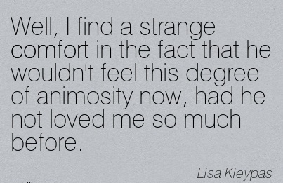Well, I find a Strange Comfort in the Fact that he Wouldn't Feel this Degree of Animosity now, had he not Loved me so Much Before. - Lisa Kleypas