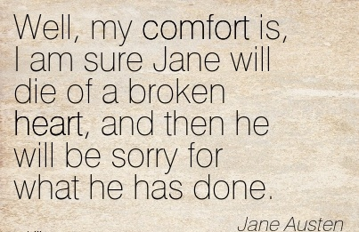Well, My Comfort is, I am Sure Jane will die of a broken Heart, and then he will be Sorry for what he has Done. - Jane Austen