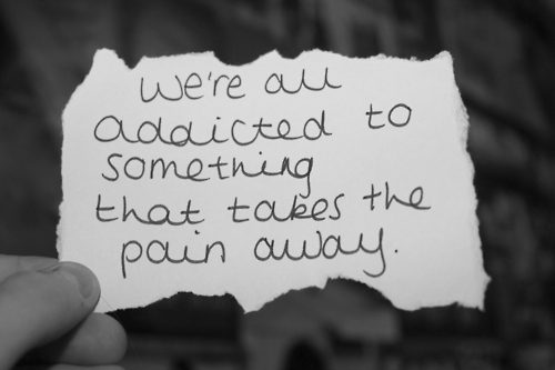 We're All Addicted To Something That Takes The Pain Away.