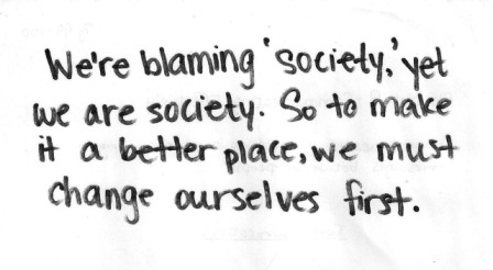 We're Blaming 'Society', Yet We Are Society. So To Make It A Better Place, We Must Change Ourselves First.  ~ Blame Quotes