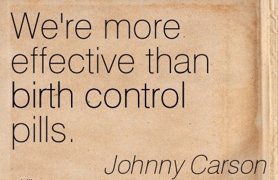 We're More Effective Than Birth Control Pills. - Johnny Carson