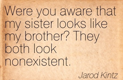 Were You Aware That My Sister Looks Like My Brother! They Both Look Nonexistent. - Jarod kintz