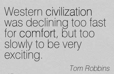 Western Civilization was Declining Too Fast For Comfort, but too Slowly to be very Exciting. - Tom Robbins