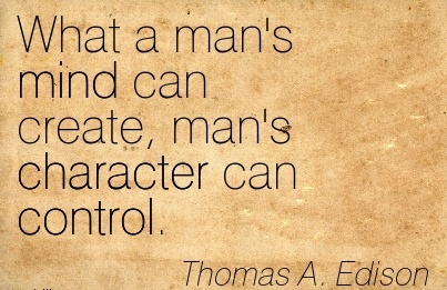 What a man's Mind can create, Man's Character can Control. - Thomas A, Edison